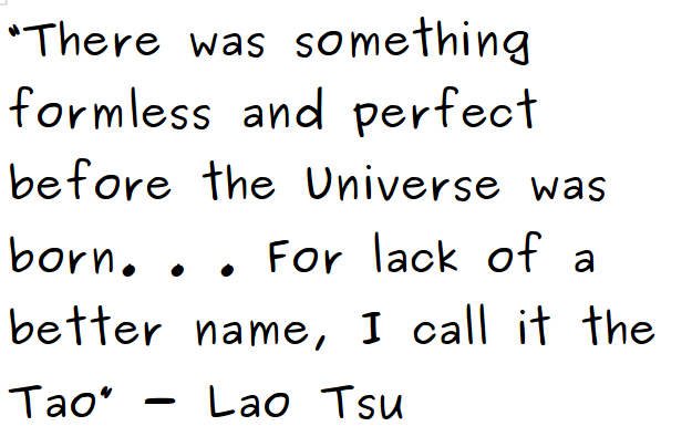 There was something formless and perfect before the universe was born … for lack of a better name, i call it the tao - lao tsu