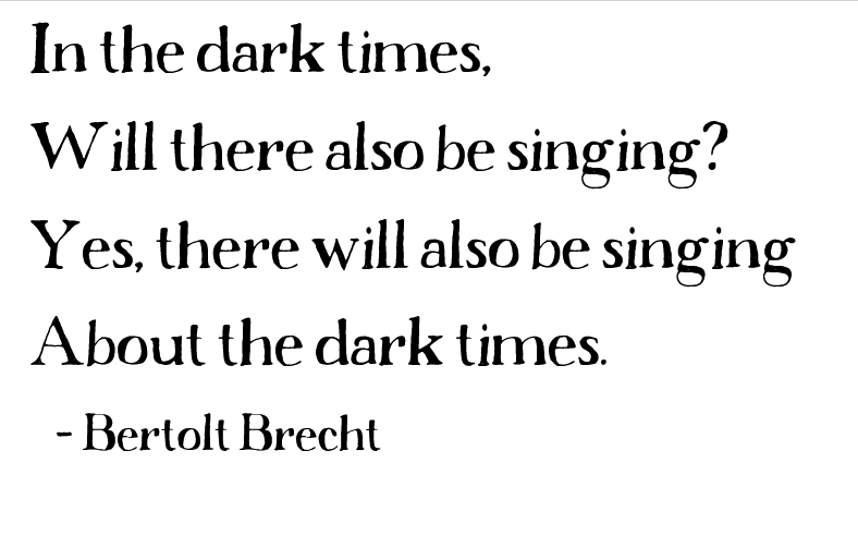 bertolt brecht quote: In the dark times, will there also be singing? Yes, there will also be singing about the dark times.