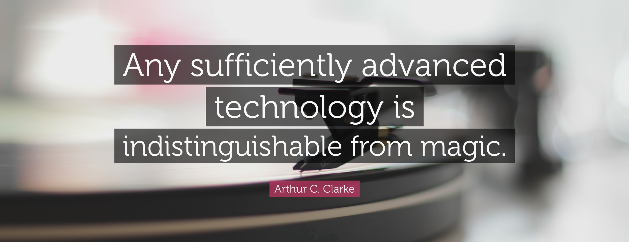 Any Sufficiently Advanced Technology …